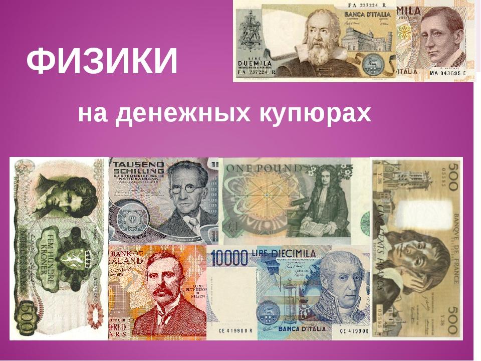 ФИЗИКИ на денежных купюрах
