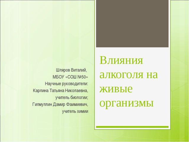 Влияния алкоголя на живые организмы Шляров Виталий, МБОУ «СОШ №50» Научные ру...