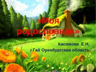 «Моя родословная» Касимова Е.Н, г.Гай Оренбургская область