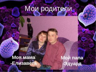 Мои родители Моя мама -Елизавета Мой папа -Эдуард