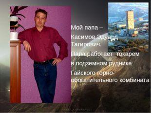 Мой папа – Касимов Эдуард Тагирович. Папа работает токарем в подземном рудник