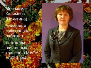 Моя мама- Касимова (Никитина) Елизавета Николаевна, работает Учителем начальн