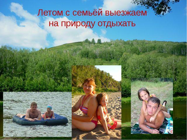 Летом с семьёй выезжаем на природу отдыхать