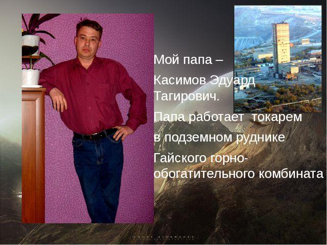 Мой папа – Касимов Эдуард Тагирович. Папа работает токарем в подземном рудник...