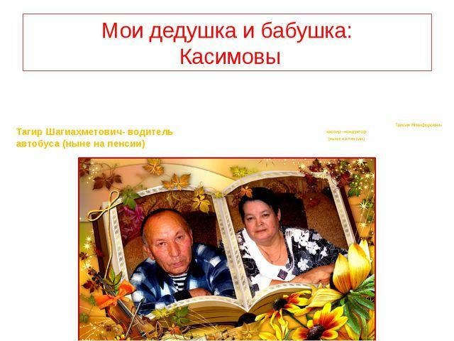 Мои дедушка и бабушка: Касимовы Тагир Шагиахметович- водитель автобуса (ныне...