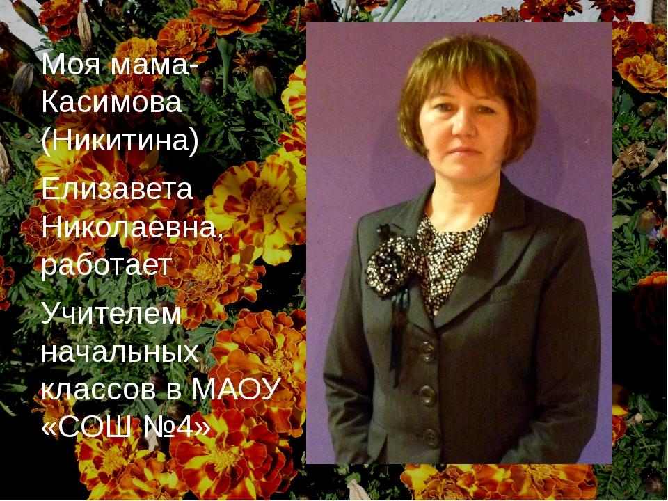 Моя мама- Касимова (Никитина) Елизавета Николаевна, работает Учителем начальн...