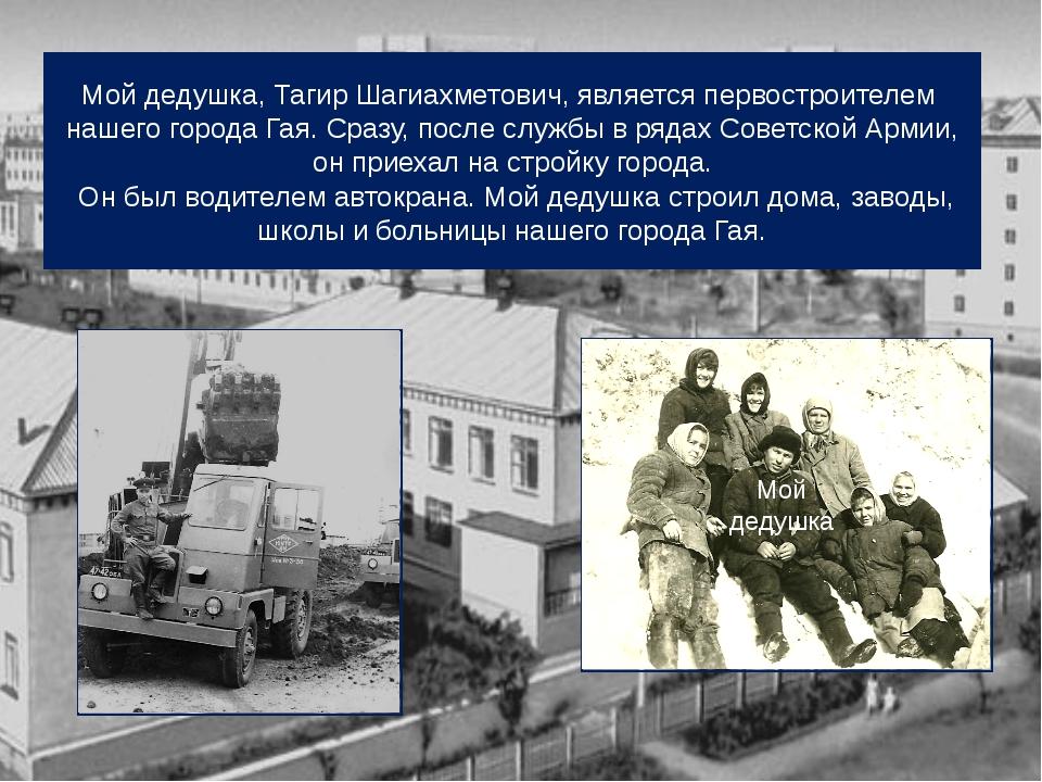 Мой дедушка, Тагир Шагиахметович, является первостроителем нашего города Гая....