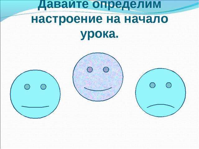 Давайте определим настроение на начало урока.