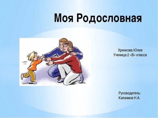 Моя Родословная Хренкова Юлия Ученица 2 «В» класса Руководитель: Калачина Н.А.