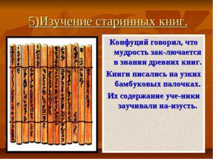 5)Изучение старинных книг. Конфуций говорил, что мудрость зак-лючается в зна