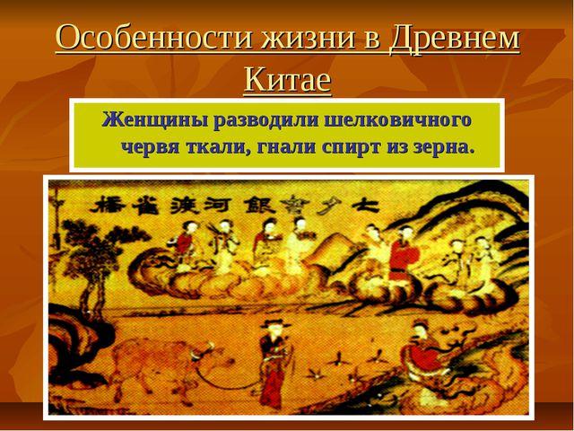 Особенности жизни в Древнем Китае Женщины разводили шелковичного червя ткали,...
