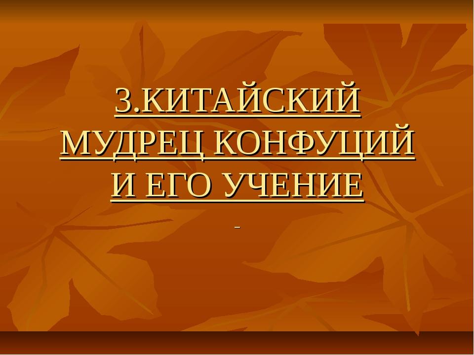 3.КИТАЙСКИЙ МУДРЕЦ КОНФУЦИЙ И ЕГО УЧЕНИЕ