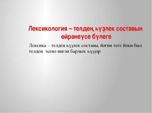 Лексикология – телдең һүҙлек составын өйрәнеүсе бүлеге Лексика – телдең һүҙле