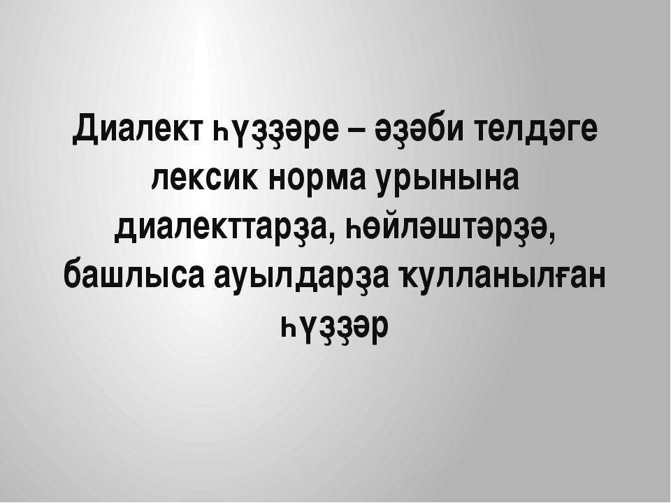 Диалект һүҙҙәре – әҙәби телдәге лексик норма урынына диалекттарҙа, һөйләштәрҙ...