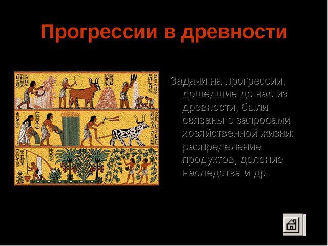 Прогрессии в древности Задачи на прогрессии, дошедшие до нас из древности, бы...