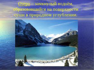 Озеро – замкнутый водоём, образовавшийся на поверхности суши в природном углу
