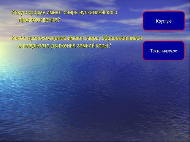 Какую форму имеют озера вулканического происхождения? Какое происхождение име...