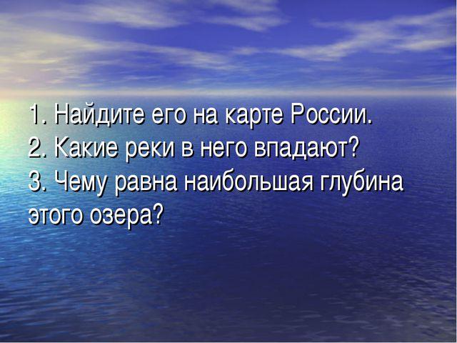 1. Найдите его на карте России. 2. Какие реки в него впадают? 3. Чему равна н...