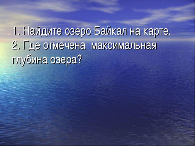 1. Найдите озеро Байкал на карте. 2. Где отмечена максимальная глубина озера?