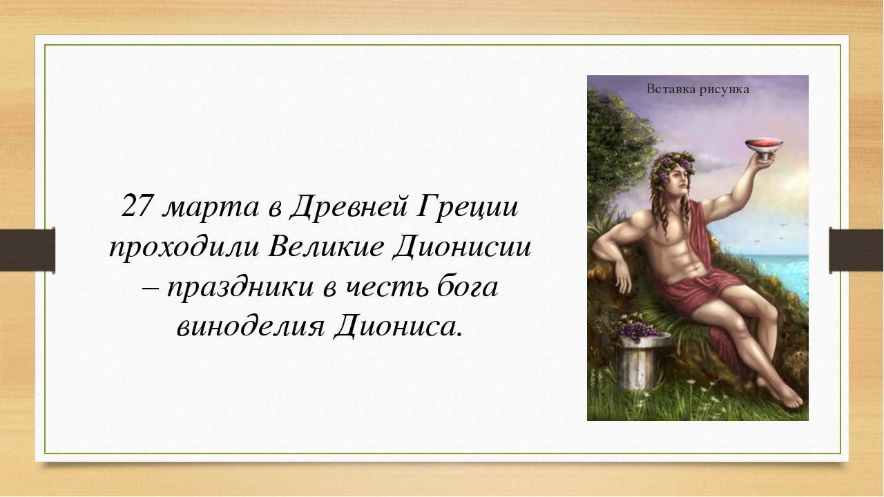 27 марта в Древней Греции проходили Великие Дионисии – праздники в честь бог...