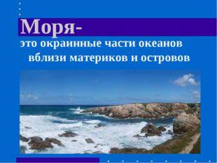 Моря- это окраинные части океанов вблизи материков и островов