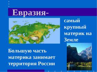 Евразия- самый крупный материк на Земле Большую часть материка занимает терри