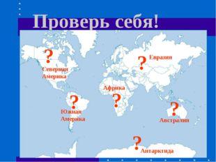 Проверь себя! ? ? ? ? ? ? Африка Южная Америка Северная Америка Евразия Австр