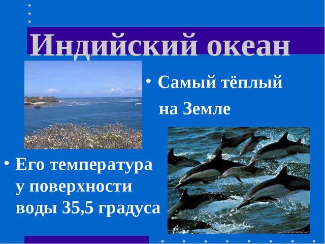Индийский океан Его температура у поверхности воды 35,5 градуса Самый тёплый...