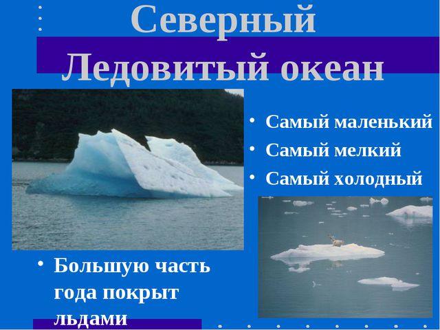 Северный Ледовитый океан Большую часть года покрыт льдами Самый маленький Сам...