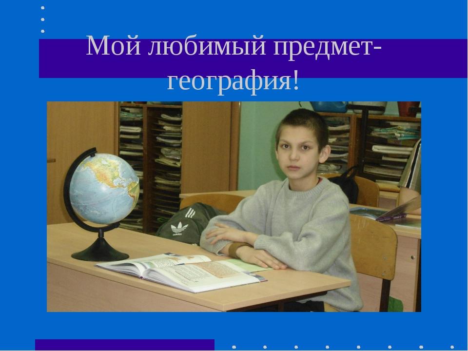 Мой любимый предмет-география!