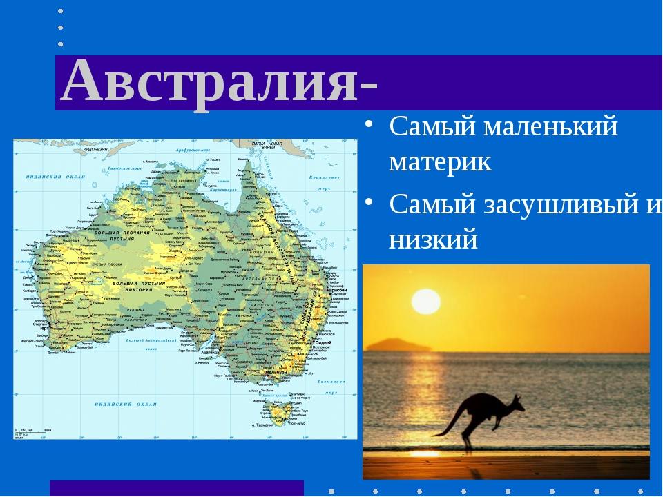 Австралия- Самый маленький материк Самый засушливый и низкий