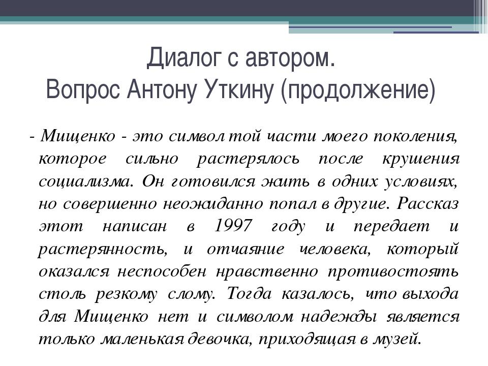 Диалог с автором. Вопрос Антону Уткину (продолжение) - Мищенко - это символ т...
