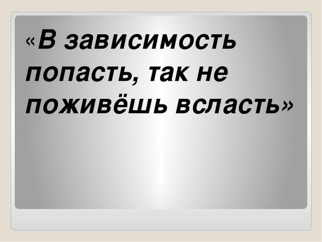 «В зависимость попасть, так не поживёшь всласть»