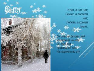 Снег Идет, а ног нет; Лежит, а постели нет; Легкий, а крыши ломит. Он слетает