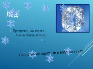 Лёд Прозрачен, как стекло, А не вставишь в окно . Ни в огне не горит, Ни в во