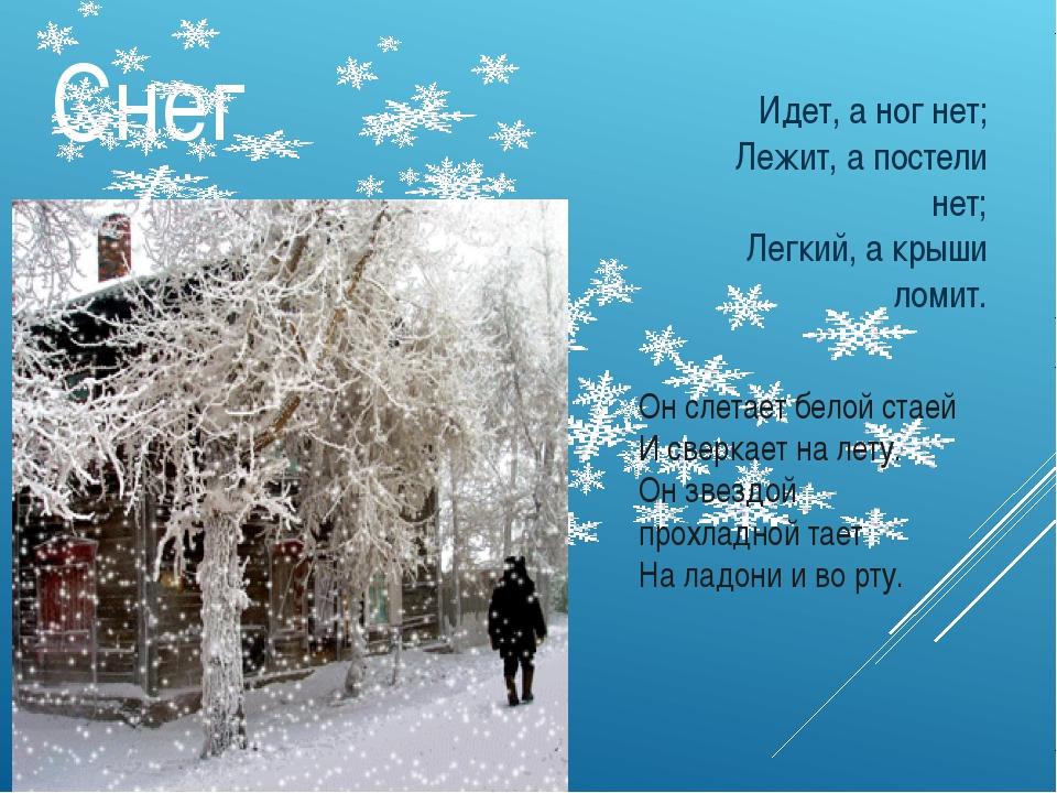 Снег Идет, а ног нет; Лежит, а постели нет; Легкий, а крыши ломит. Он слетает...