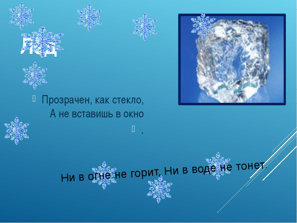 Лёд Прозрачен, как стекло, А не вставишь в окно . Ни в огне не горит, Ни в во...