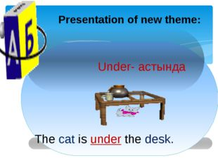 Presentation of new theme: Under- астында The cat is under the desk.