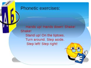 Phonetic exercises: Hands up! Hands down! Shake! Shake! Stand up! On the tipt