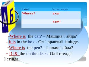 -Where is the car? – Машина қайда? - It is in the box.- Ол қораптың ішінде.