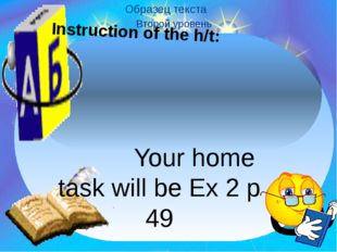 Instruction of the h/t: Your home task will be Ex 2 p 49