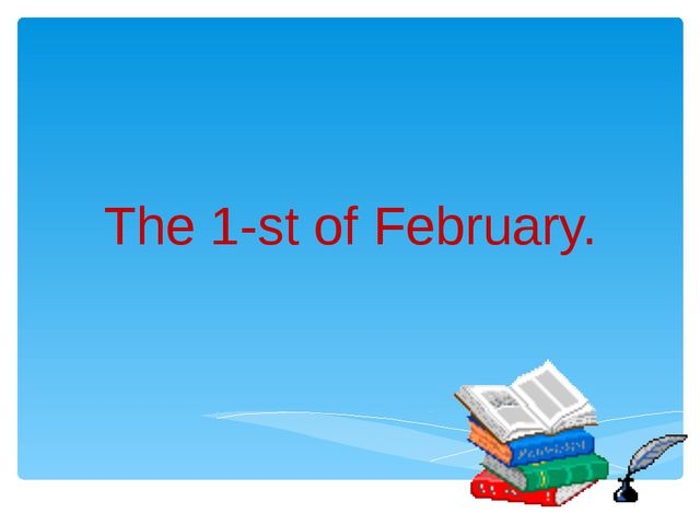 The 1-st of February.