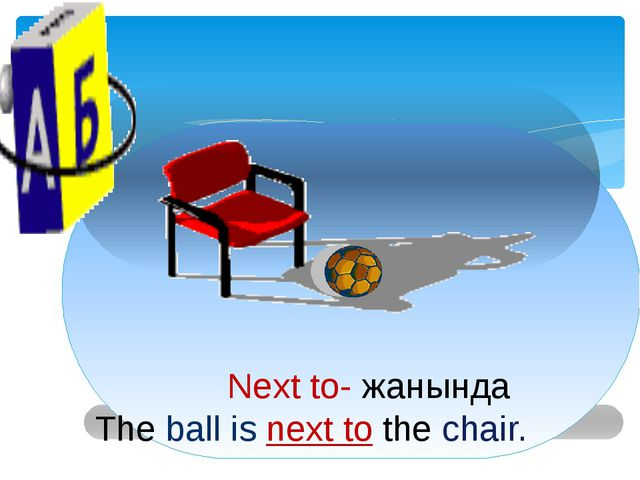 Next to- жанында The ball is next to the chair.