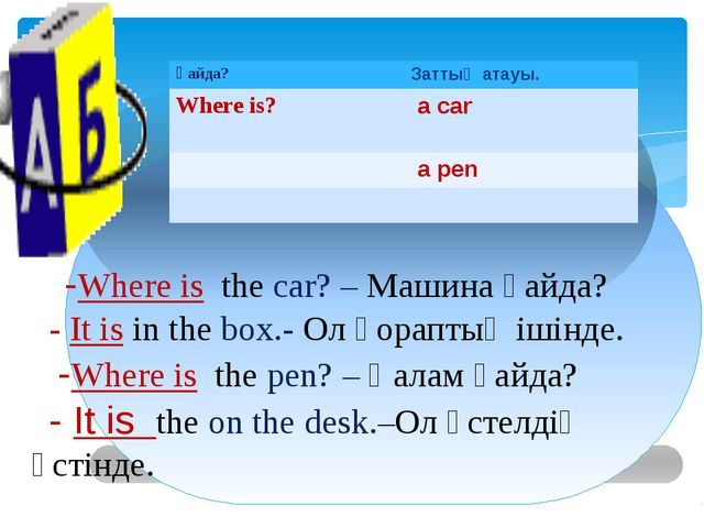 -Where is the car? – Машина қайда? - It is in the box.- Ол қораптың ішінде....