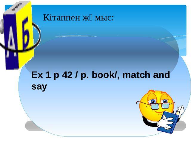 Кітаппен жұмыс: Ex 1 p 42 / p. book/, match and say