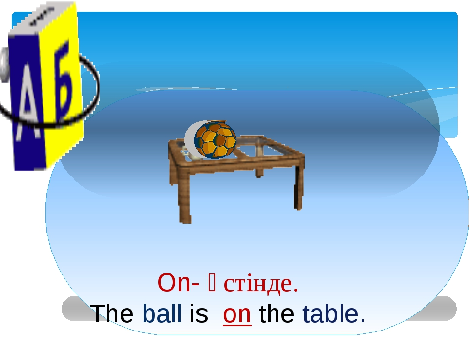 On- үстінде. The ball is on the table.