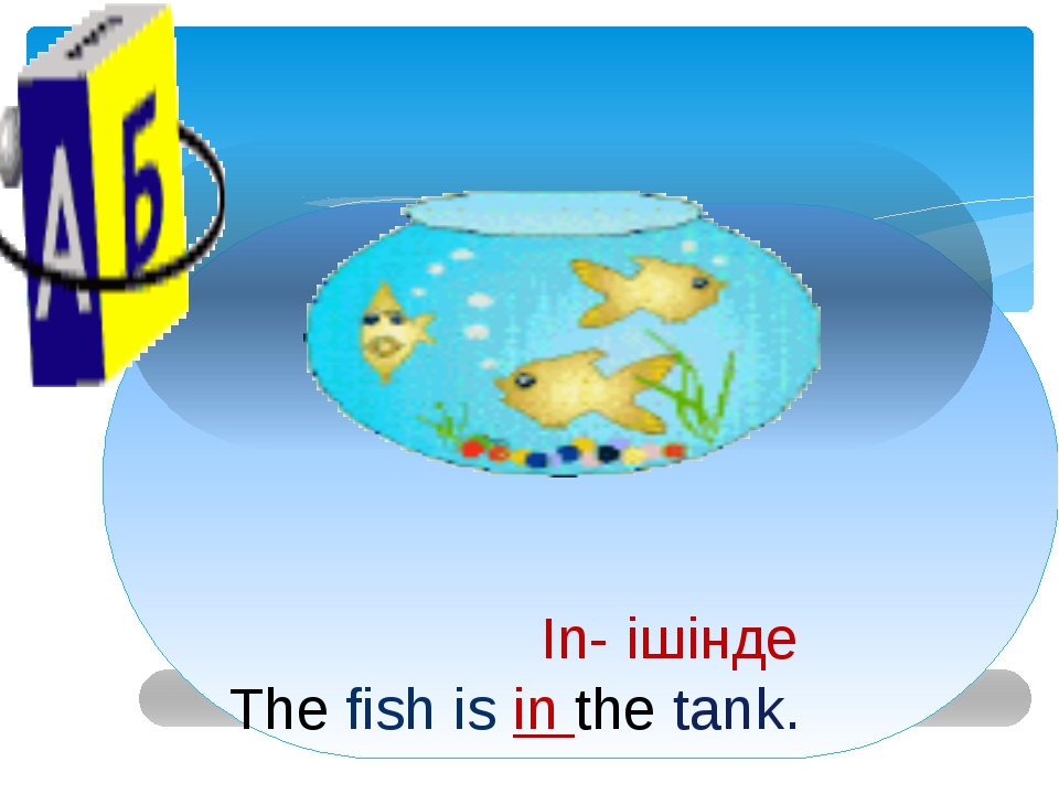 In- ішінде The fish is in the tank.