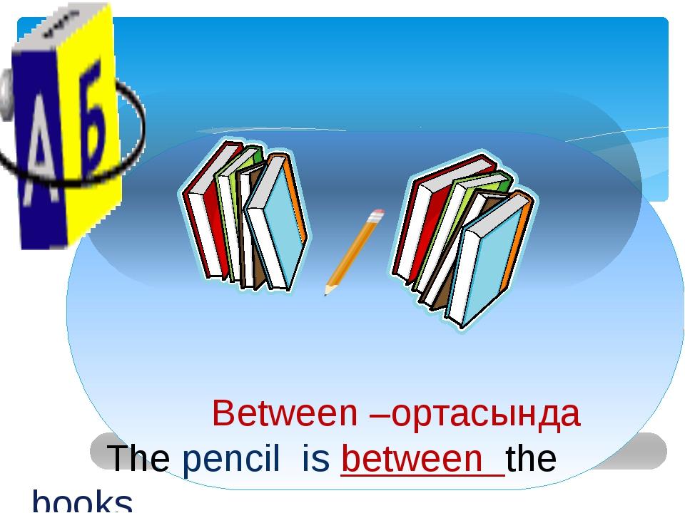 Between –ортасында The pencil is between the books.