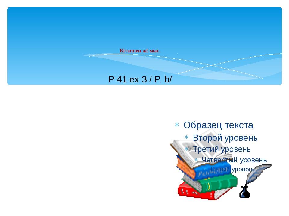 Кітаппен жұмыс. P 41 ex 3 / P. b/