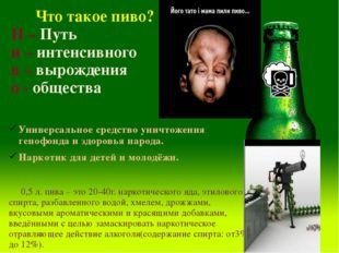 Что такое пиво? П – Путь и – интенсивного в – вырождения о - общества Универ